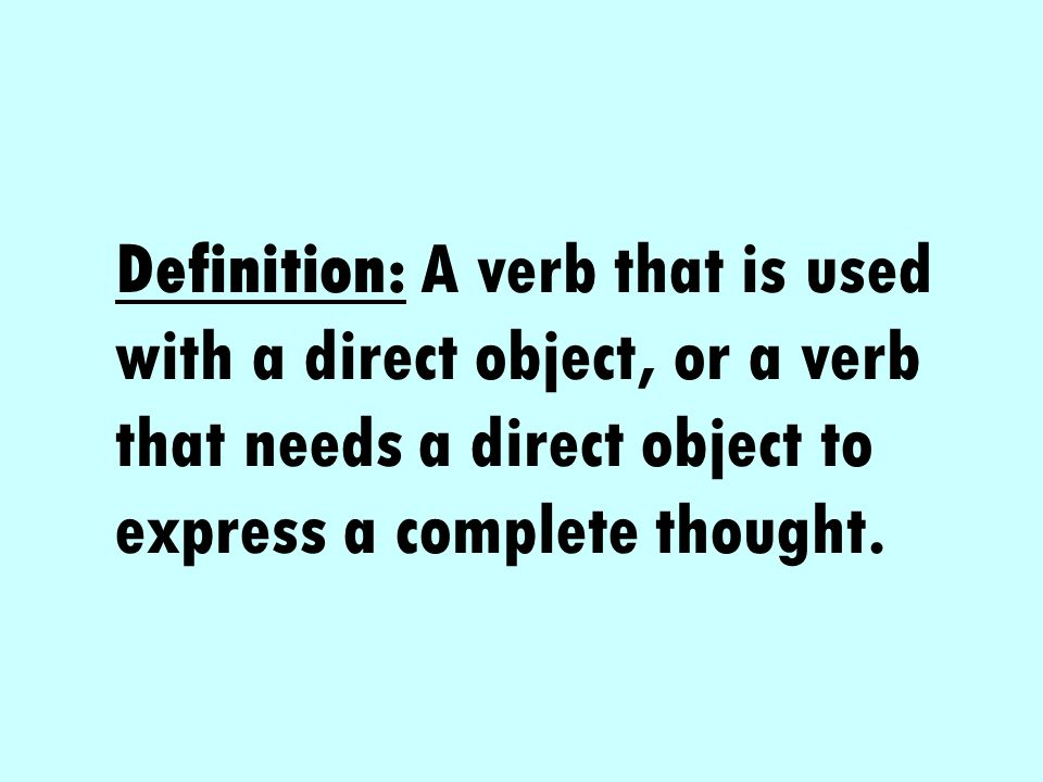 Definition: A verb that is used with a direct object, or a verb that needs a direct object to express a complete thought.