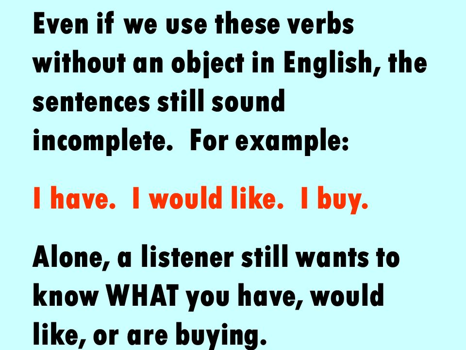 Even if we use these verbs without an object in English, the sentences still sound incomplete. For example: