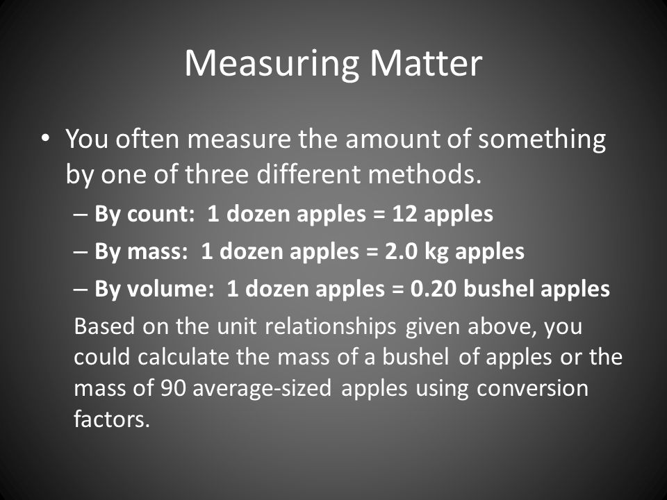 Measuring Matter You often measure the amount of something by one of three different methods. By count: 1 dozen apples = 12 apples.