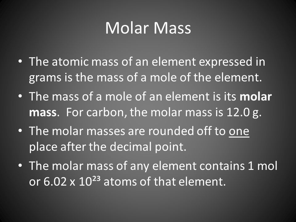 Molar Mass The atomic mass of an element expressed in grams is the mass of a mole of the element.
