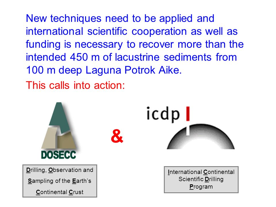 New techniques need to be applied and international scientific cooperation as well as funding is necessary to recover more than the intended 450 m of lacustrine sediments from 100 m deep Laguna Potrok Aike.
