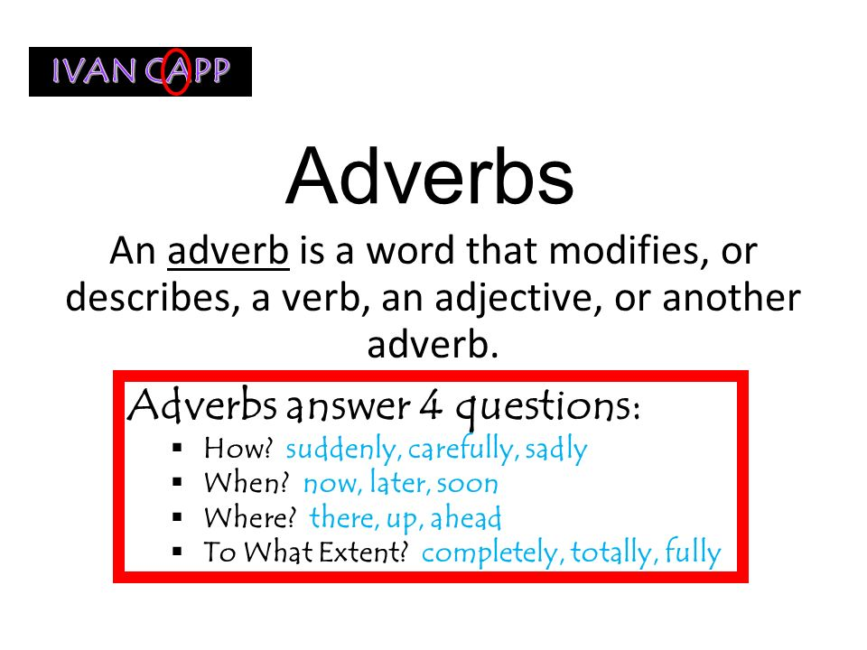 IVAN CAPP Adverbs. An adverb is a word that modifies, or describes, a verb, an adjective, or another adverb.