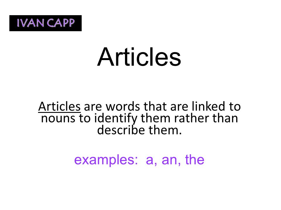 IVAN CAPP Articles. Articles are words that are linked to nouns to identify them rather than describe them.