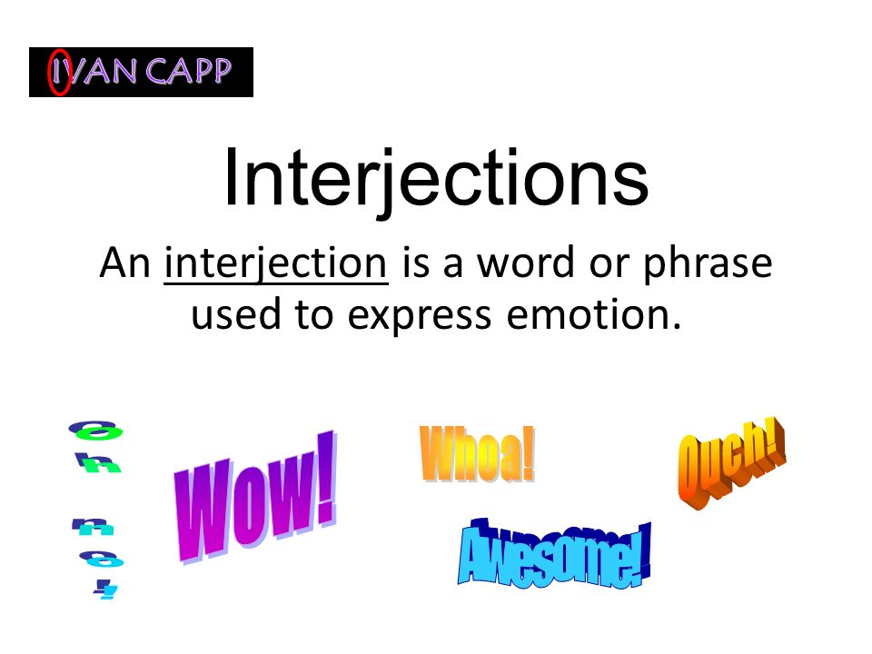 An interjection is a word or phrase used to express emotion.