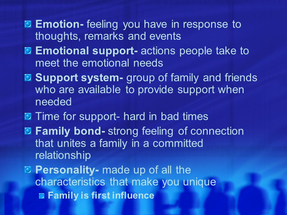 Emotion- feeling you have in response to thoughts, remarks and events