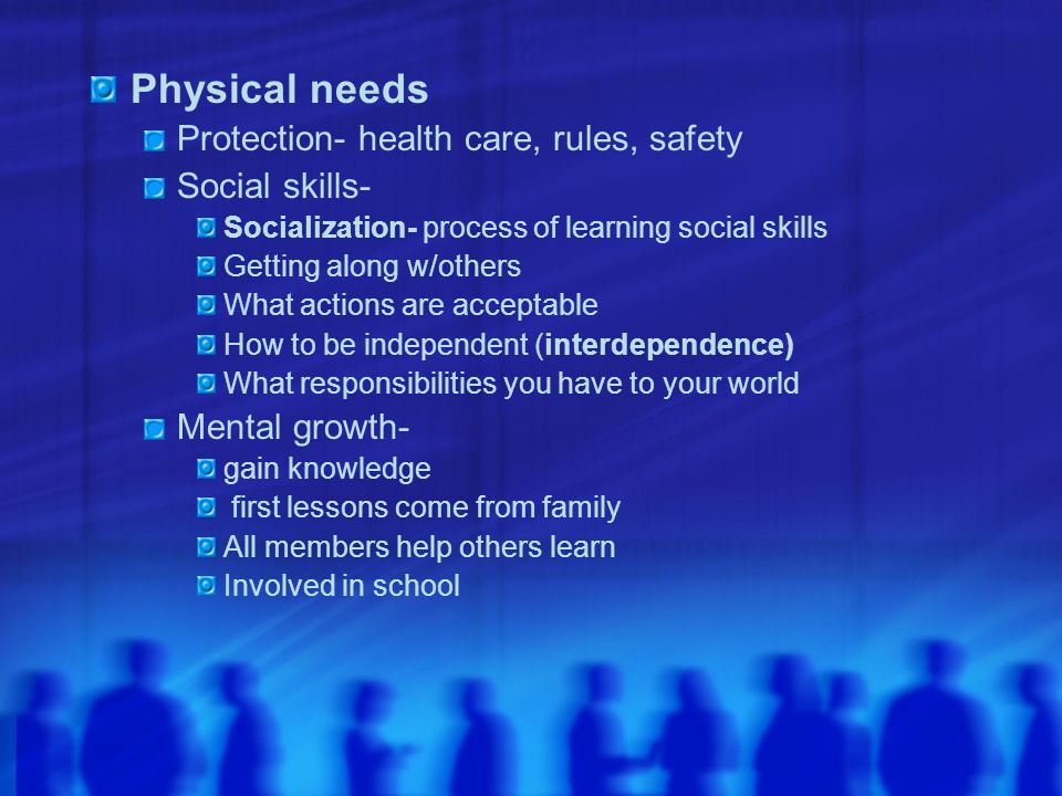 Physical needs Protection- health care, rules, safety Social skills-