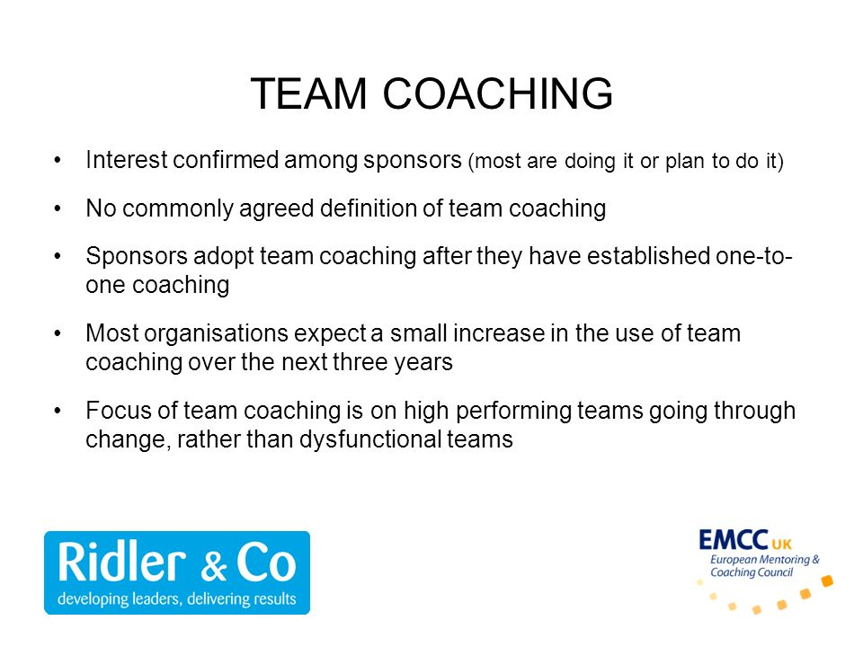 TEAM COACHING Interest confirmed among sponsors (most are doing it or plan to do it) No commonly agreed definition of team coaching.