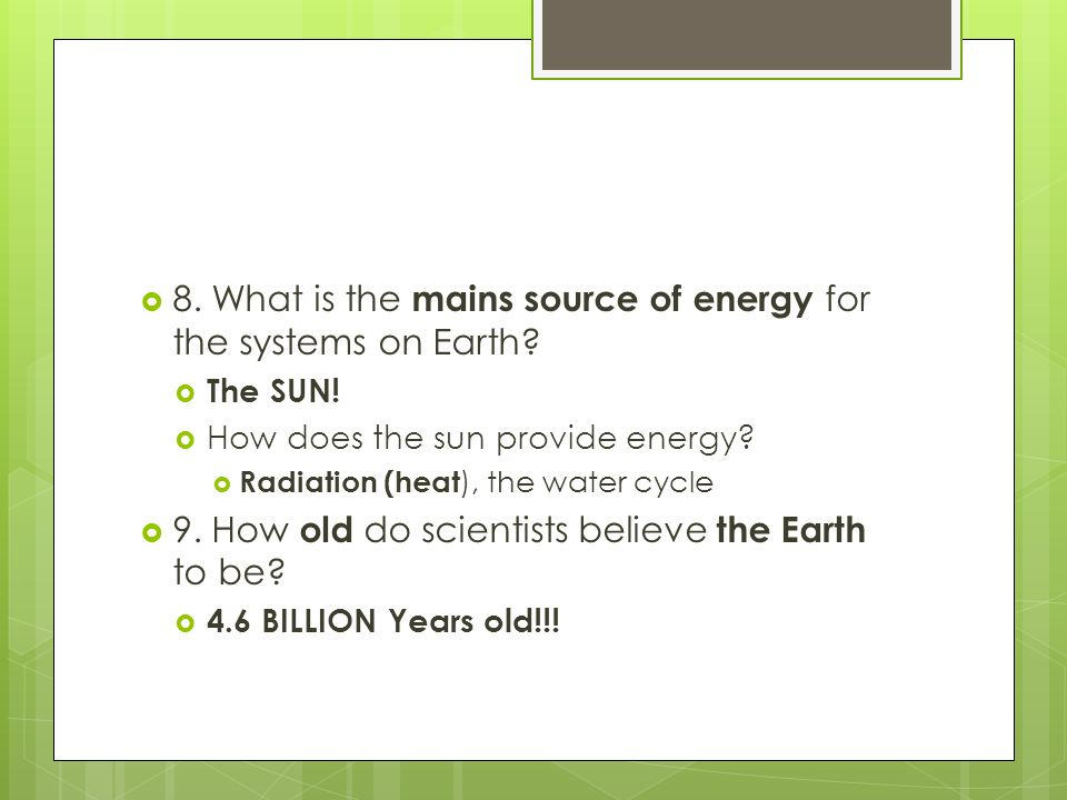 8. What is the mains source of energy for the systems on Earth
