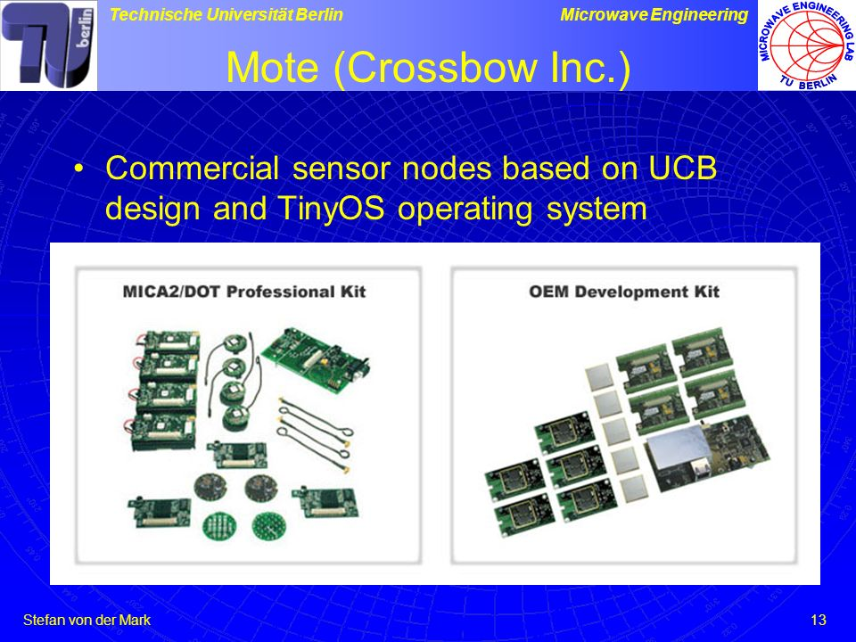 Mote (Crossbow Inc.) Commercial sensor nodes based on UCB design and TinyOS operating system