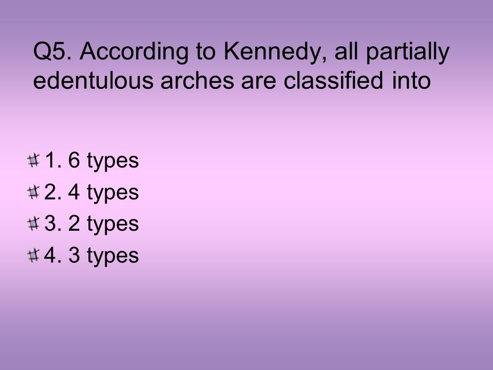Q5. According to Kennedy, all partially edentulous arches are classified into