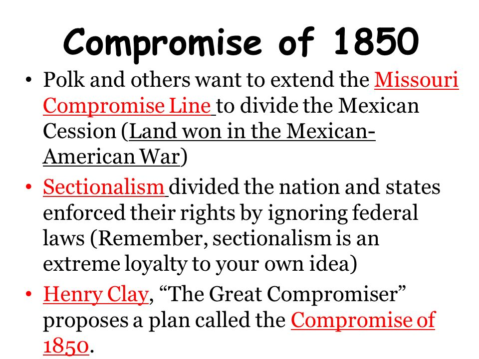 compromise of 1850 and mexican war The great compromiser, henry clay, introduces the compromise of 1850 in the senate the plan was set forth the giants — calhoun, webster, and clay — had spoken still the congress debated the contentious issues well into the summer each time clay's compromise was set forth for a vote, it did .