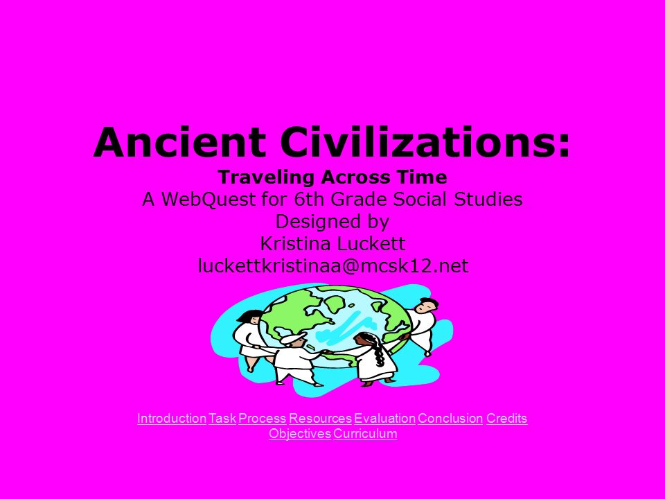Ancient Civilizations Traveling Across Time A WebQuest For 6th Grade Social Studies Designed By Kristina Luckett Luckettkristinaa Introduction