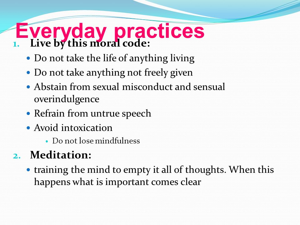 Everyday practices Live by this moral code: Meditation: