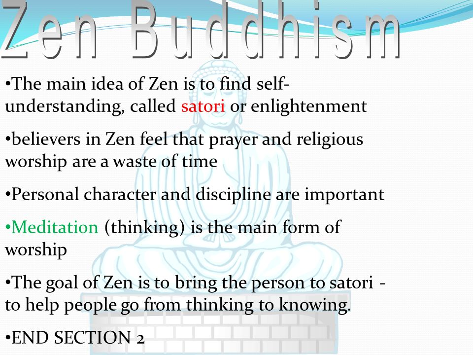 Zen Buddhism The main idea of Zen is to find self-understanding, called satori or enlightenment.