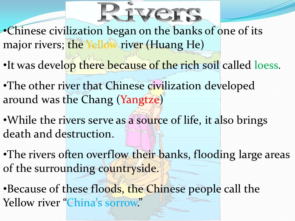 Rivers Chinese civilization began on the banks of one of its major rivers; the Yellow river (Huang He)