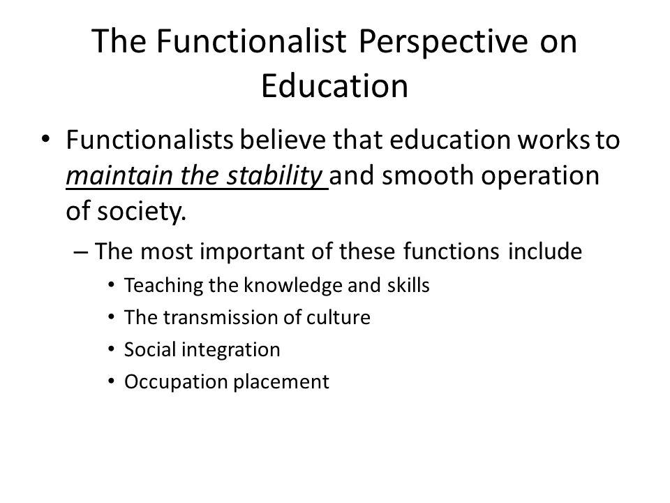 functionalists view of education Vocational courses are an example of the functionalist view that education teaches students specialist skills to perform specific jobs the first type of vocational course was the youth training scheme (yts) which was formed in the 1980s which unemployed young people had to enrol.