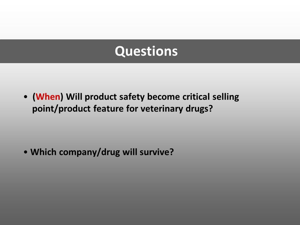 Questions (When) Will product safety become critical selling point/product feature for veterinary drugs
