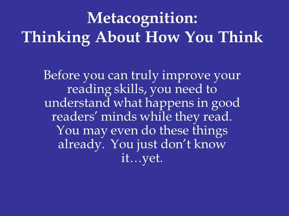 do you think metacognition is important It is broadly defined as thinking that enables the understanding, analysis, and regulation of thought processes within the the goal of teaching metacognition is to equip students with the tools necessary to monitor their own learning metacognition can be used to help students master all subjects.