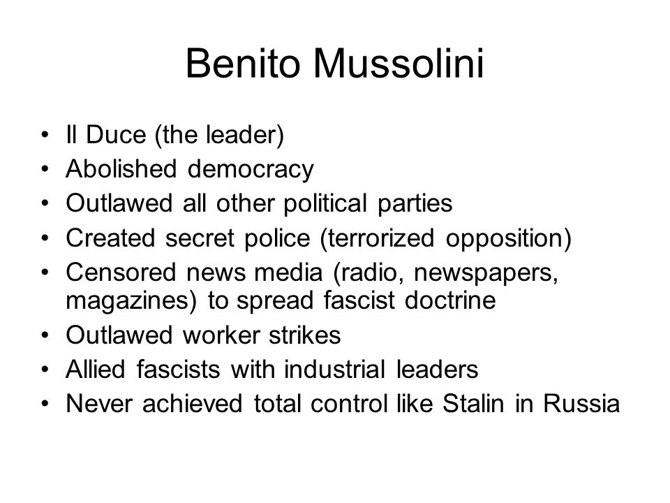 Benito Mussolini Il Duce (the leader) Abolished democracy
