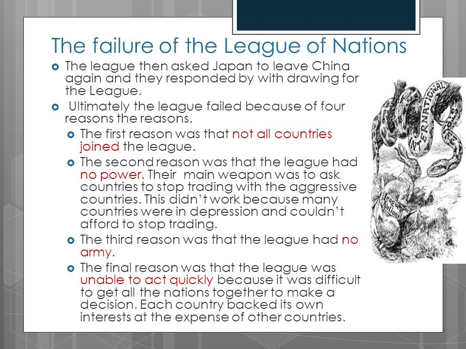 reasons for the failure of the league of nations League of nations international organization founded in 1919 to promote world peace and cooperation but greatly weakened by the refusal of the united states to join it proved ineffectual in stopping aggression by italy, japan, and germany in the 1930s.