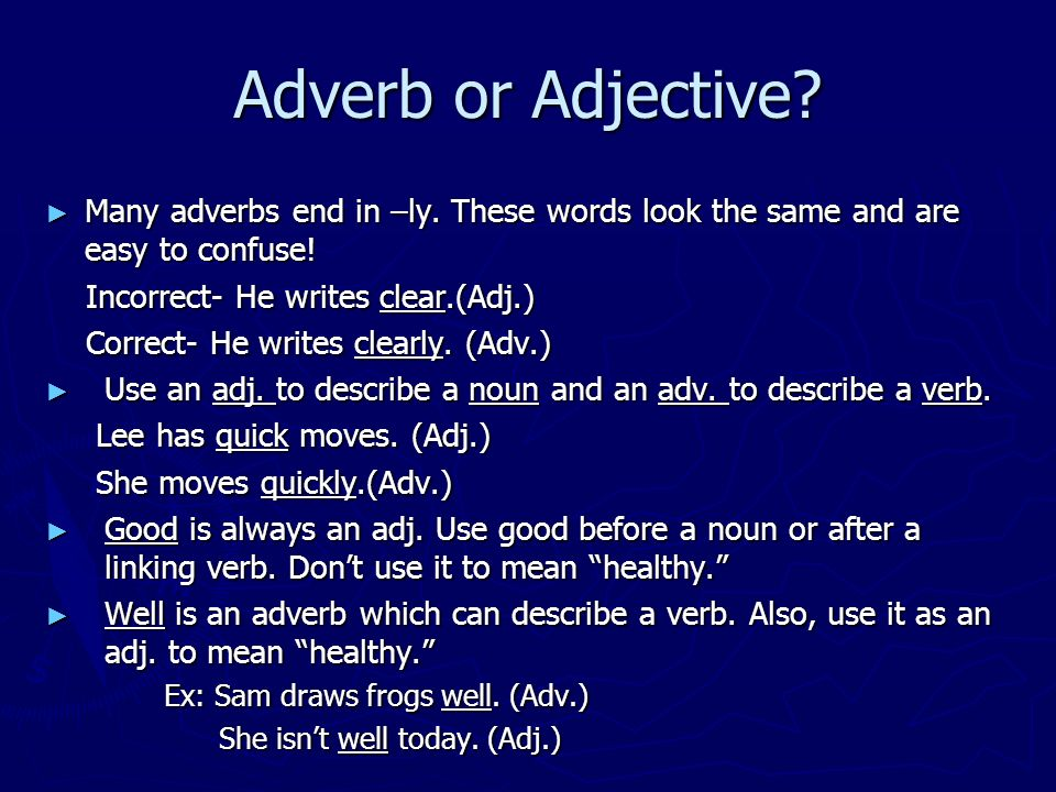Adverb or Adjective Many adverbs end in –ly. These words look the same and are easy to confuse! Incorrect- He writes clear.(Adj.)