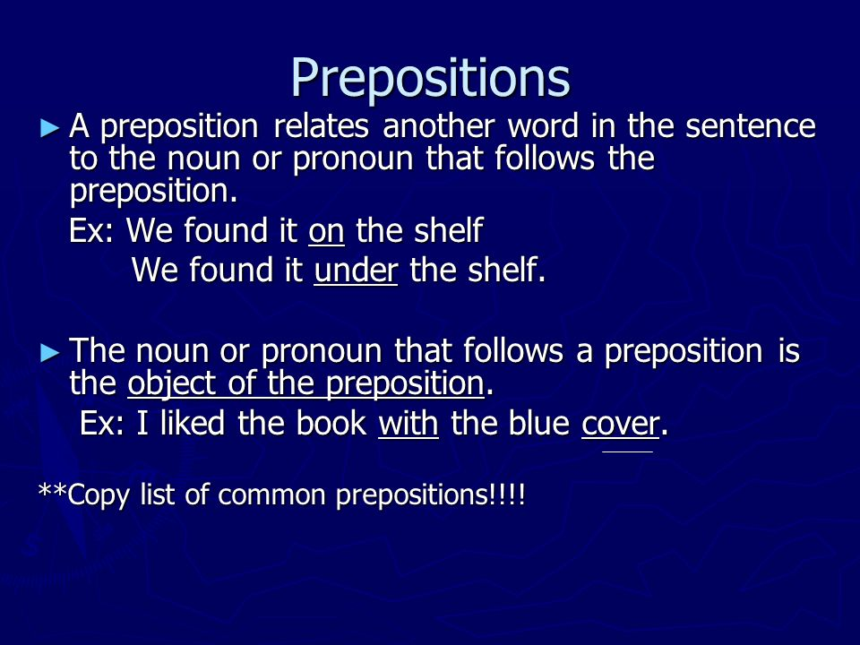 Prepositions A preposition relates another word in the sentence to the noun or pronoun that follows the preposition.