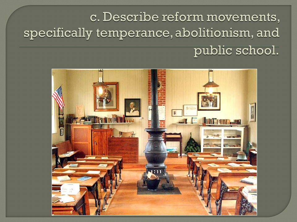 c. Describe reform movements, specifically temperance, abolitionism, and public school.