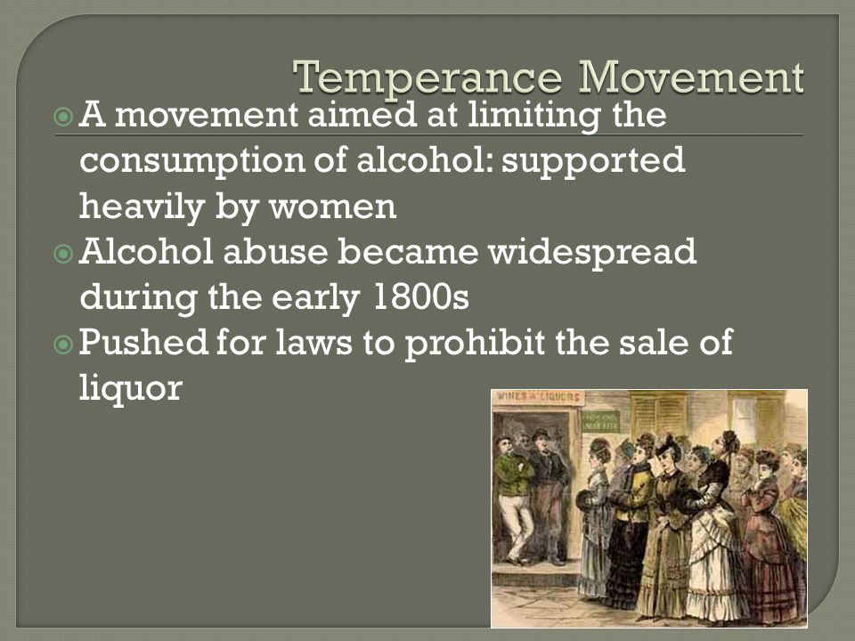 Temperance Movement A movement aimed at limiting the consumption of alcohol: supported heavily by women.