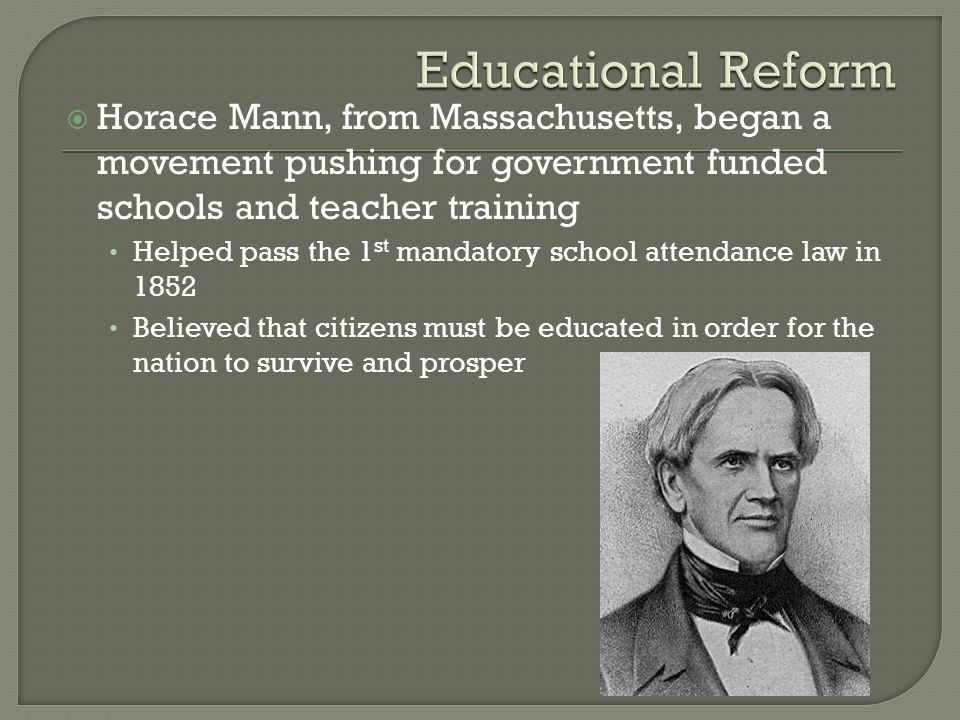 Educational Reform Horace Mann, from Massachusetts, began a movement pushing for government funded schools and teacher training.