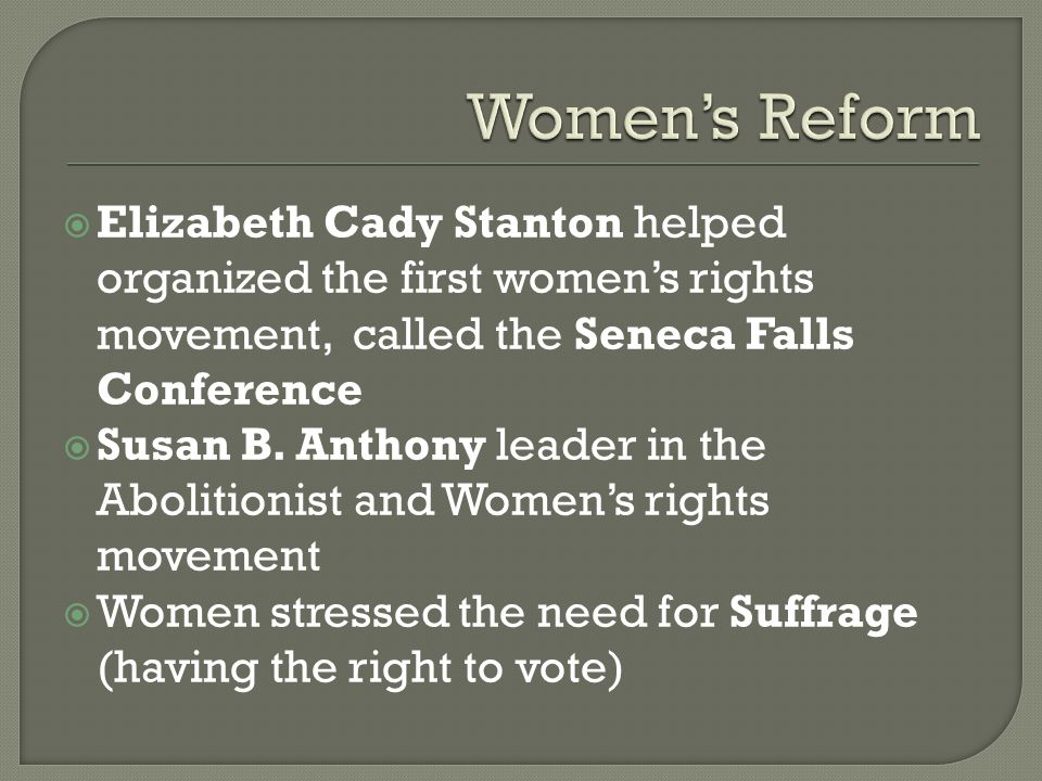 Women's Reform Elizabeth Cady Stanton helped organized the first women's rights movement, called the Seneca Falls Conference.