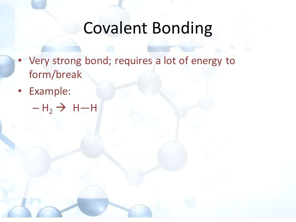 Covalent Bonding Very strong bond; requires a lot of energy to form/break Example: H2  H—H