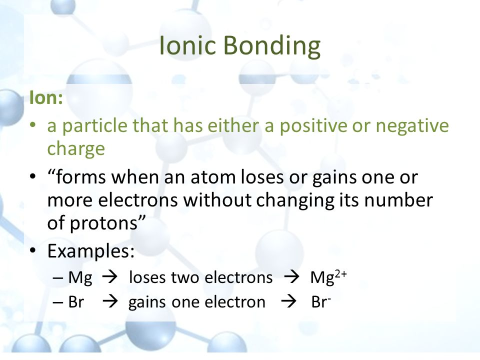 Ionic Bonding Ion: a particle that has either a positive or negative charge.