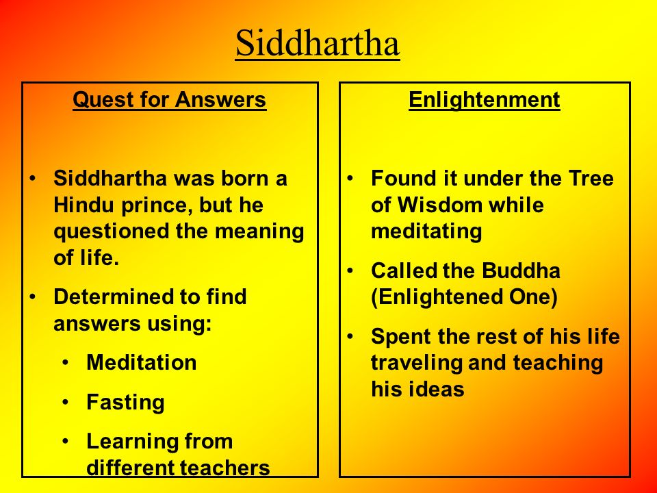 the quest to find enlightenment Despite his solid spiritual upbringing among the brahmins, siddhartha still seeks the meaning of life, and he embarks on a quest to find enlightenment brahmins are members of the highest of the four interdependent groups, called castes, that make up hindu society.