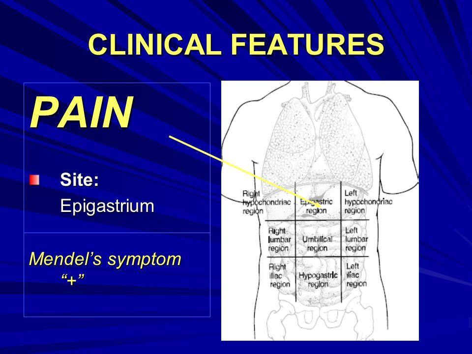 CLINICAL FEATURES PAIN Site: Epigastrium Mendel's symptom +