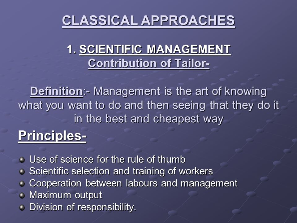 CLASSICAL APPROACHES 1. SCIENTIFIC MANAGEMENT Contribution of Tailor- Definition:- Management is the art of knowing what you want to do and then seeing that they do it in the best and cheapest way