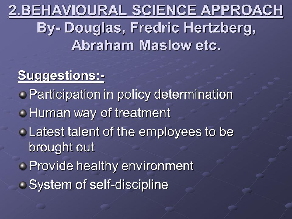2.BEHAVIOURAL SCIENCE APPROACH By- Douglas, Fredric Hertzberg, Abraham Maslow etc.