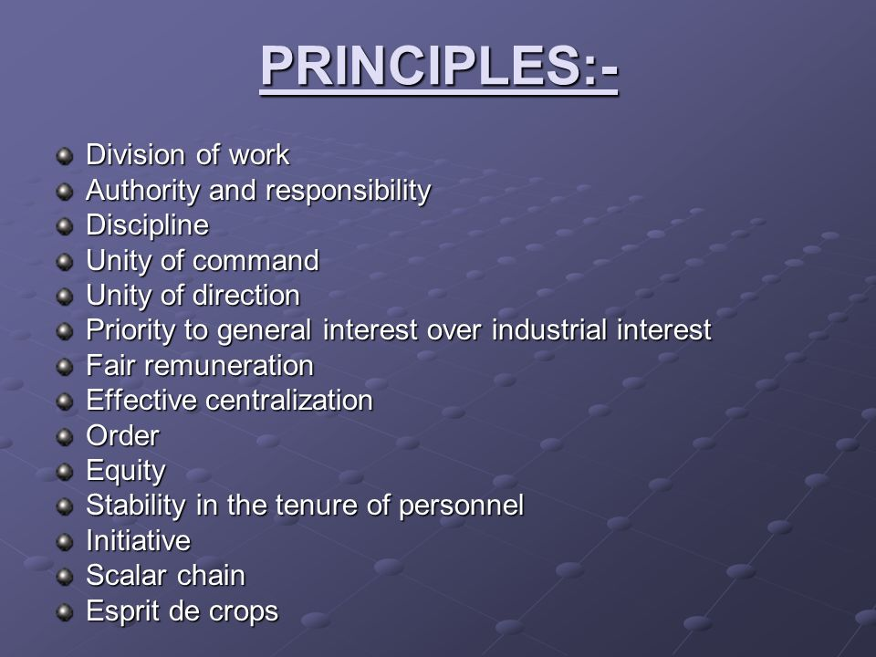 PRINCIPLES:- Division of work Authority and responsibility Discipline