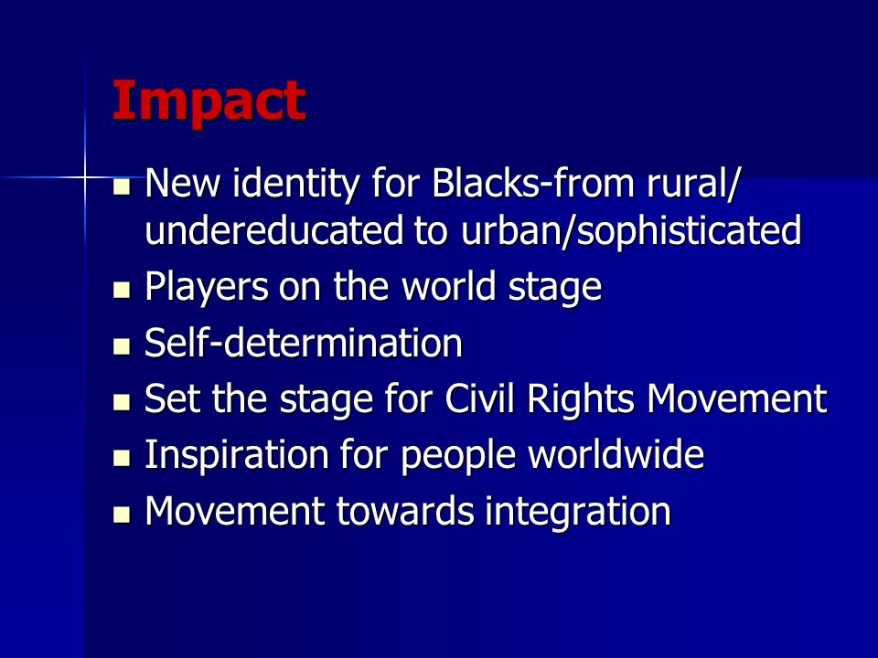 Impact New identity for Blacks-from rural/ undereducated to urban/sophisticated. Players on the world stage.