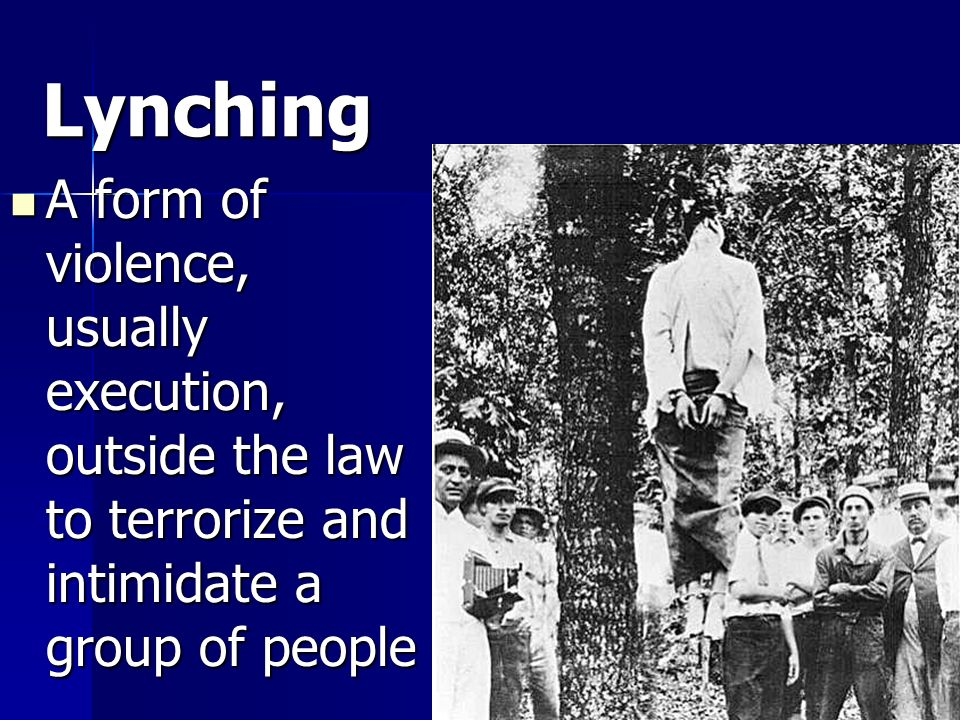 Lynching A form of violence, usually execution, outside the law to terrorize and intimidate a group of people.