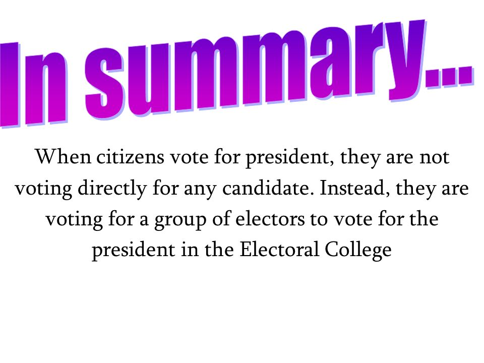 In summary... When citizens vote for president, they are not