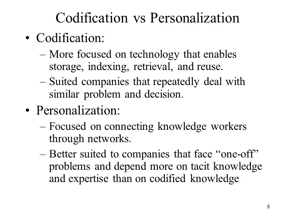 codificatio vs personalization Codification -- knowledge is codified and stored in databases where it can be accessed and re-use over and over again by an organisation personalization -- knowledge is closely tied to the person who developed it and is shared mainly through person-to person contacts i work in the healthcare call centre as customer service associate.