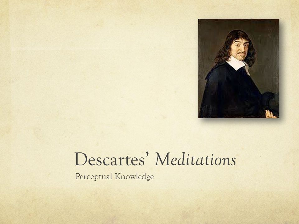 descartes meditation 1 Descartes: starting with doubt for a more complete formal presentation of this foundational experience, we must turn to the meditationes de prima philosophia (meditations on first philosophy) (1641), in which descartes offered to contemporary theologians his proofs of the existence of god and.