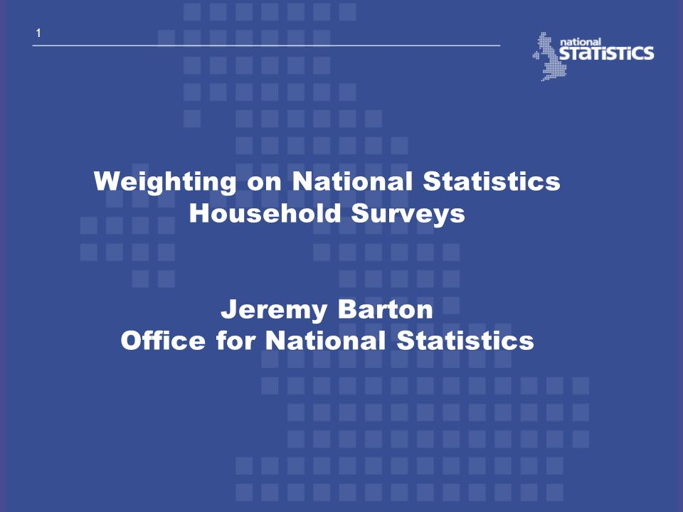 Weighting on National Statistics Household Surveys Jeremy Barton Office for National Statistics