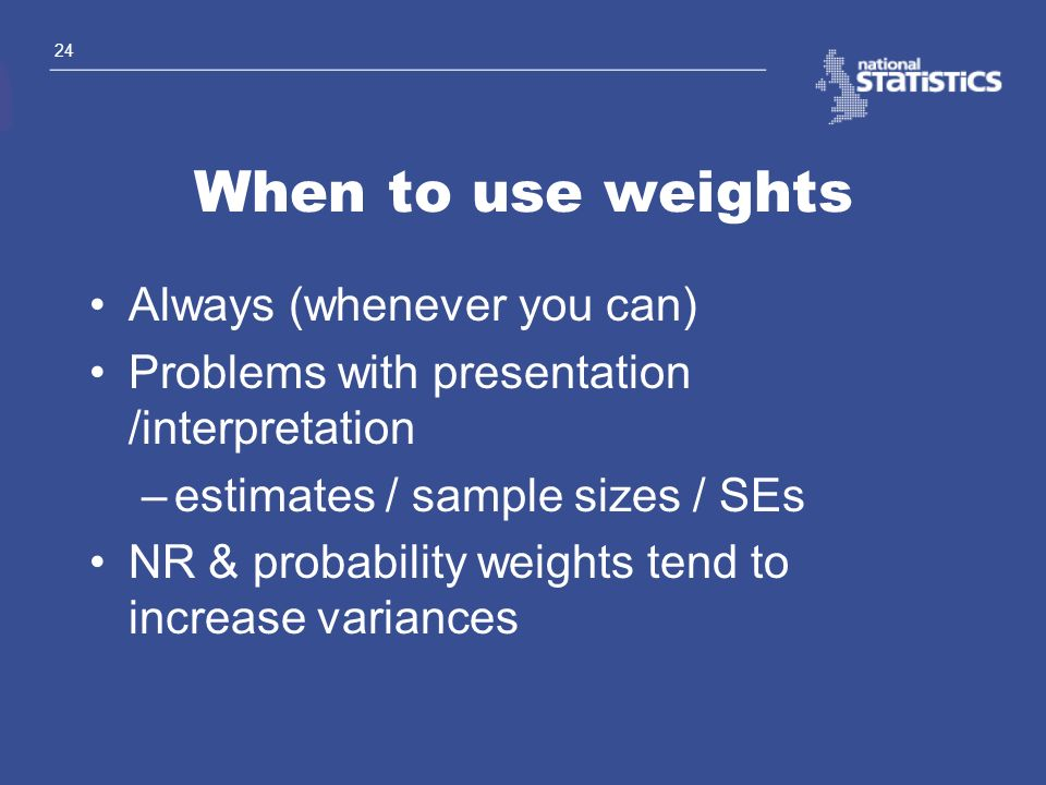 When to use weights Always (whenever you can)