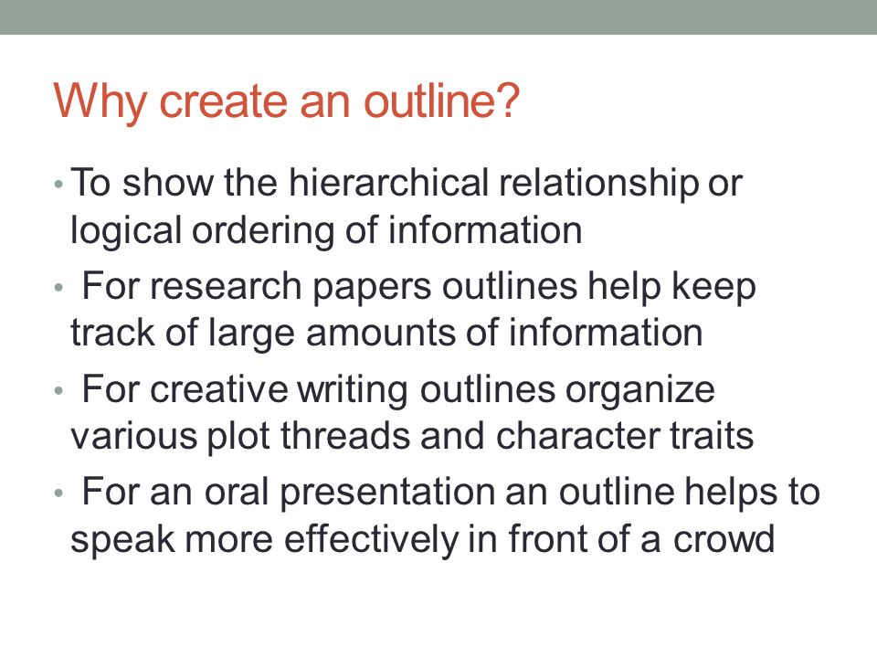 Why create an outline To show the hierarchical relationship or logical ordering of information.
