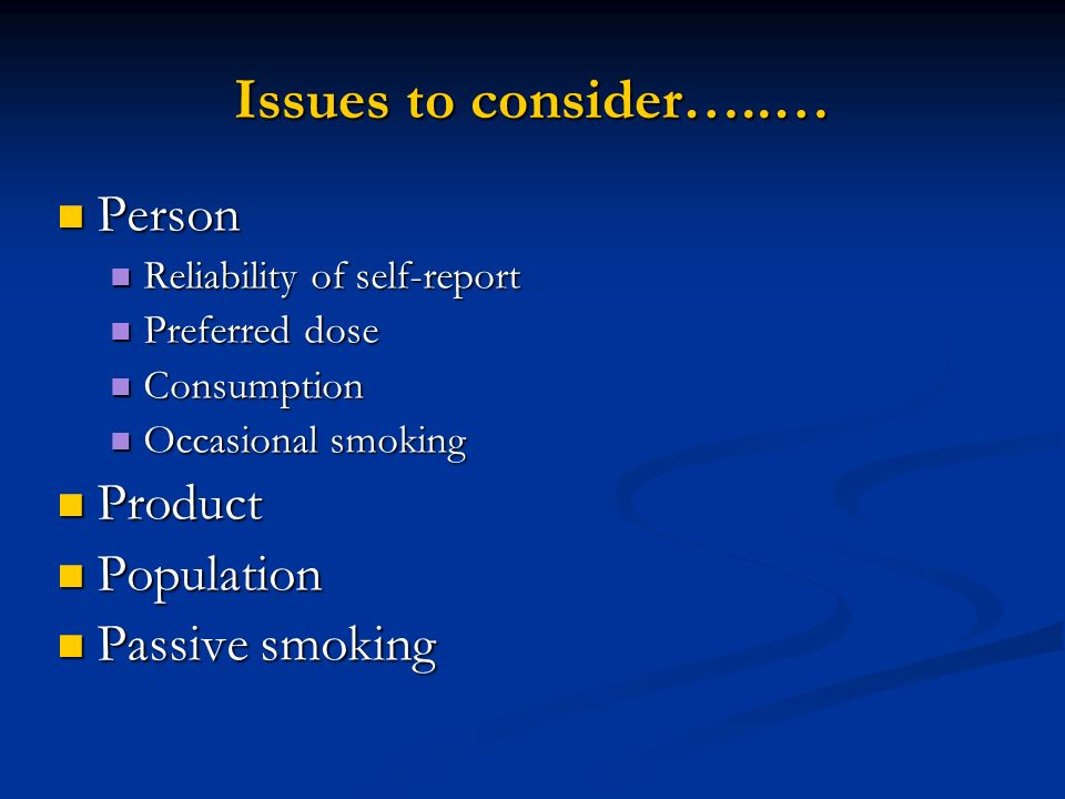 Issues to consider…..… Person Product Population Passive smoking