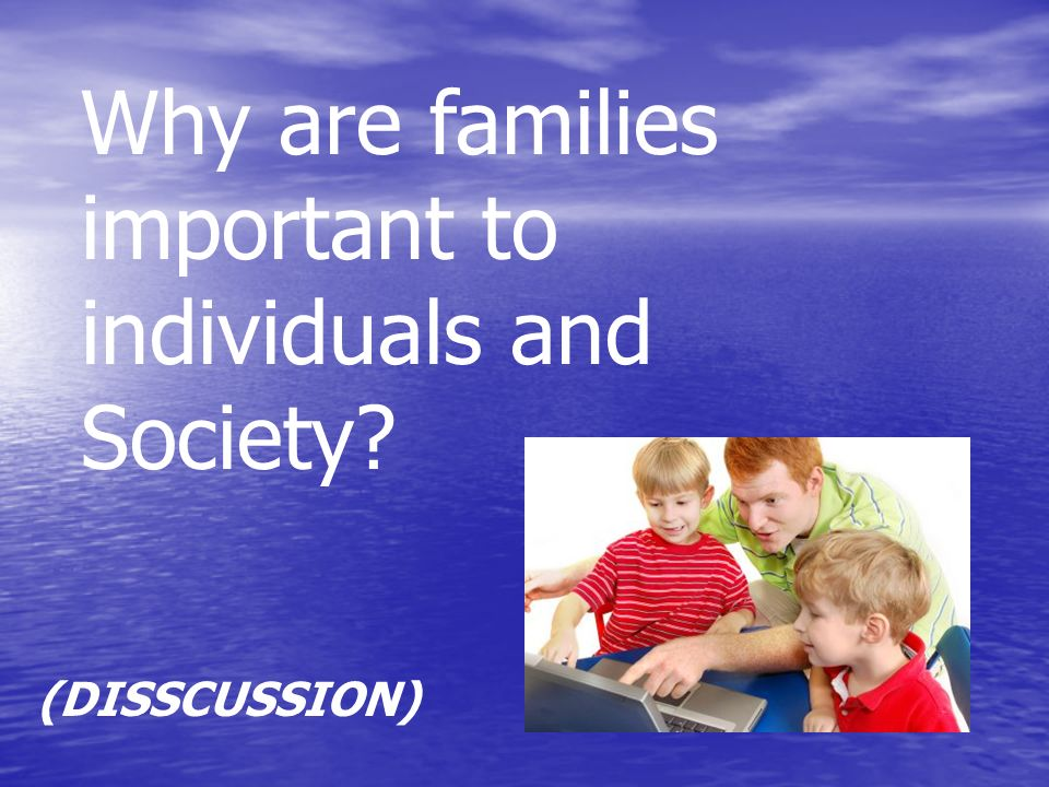 Why are families important to individuals and Society