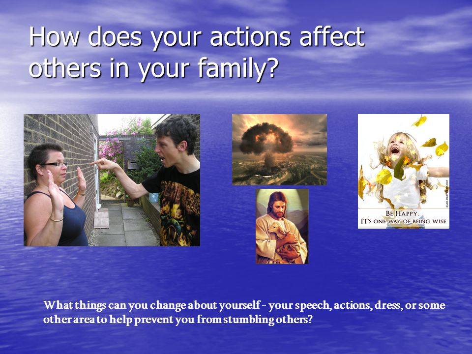 How does your actions affect others in your family