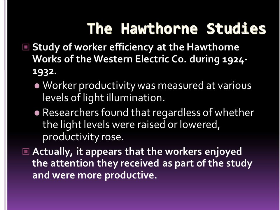 The Hawthorne Studies Study of worker efficiency at the Hawthorne Works of the Western Electric Co. during 1924- 1932.