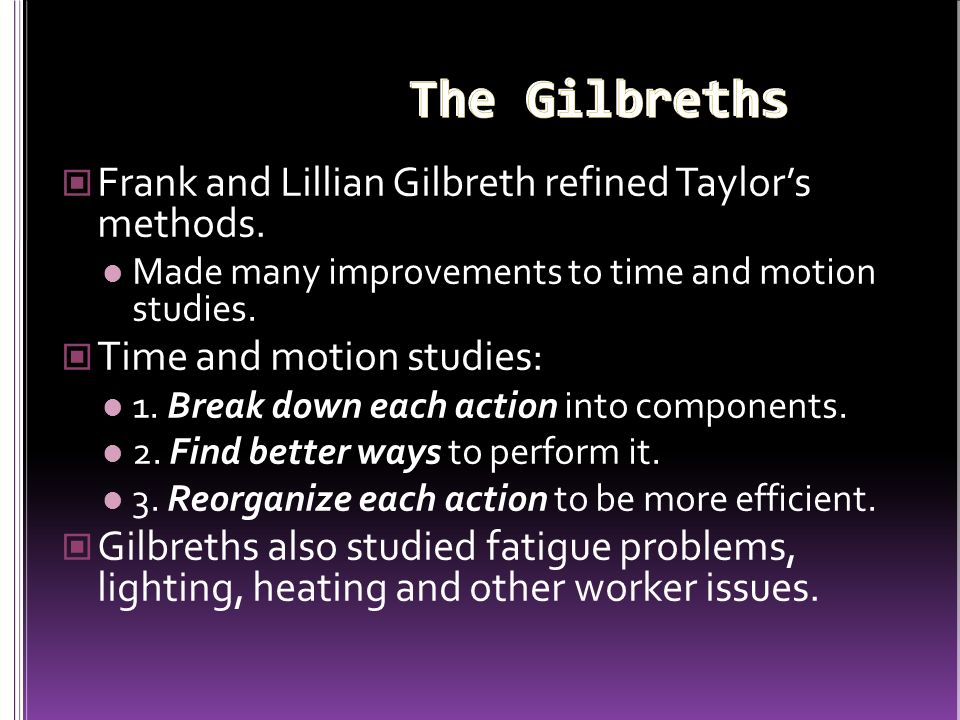 The Gilbreths Frank and Lillian Gilbreth refined Taylor's methods.
